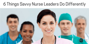 6 Things Savvy Nurse Leaders Do Differently