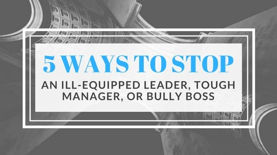 5 Ways to Stop an Ill-Equipped Leader, Tough Manager, or Bully Boss