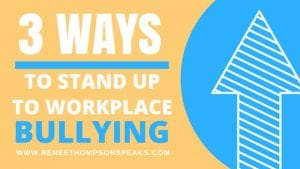 3 Ways To Stand Up to Workplace Bullying