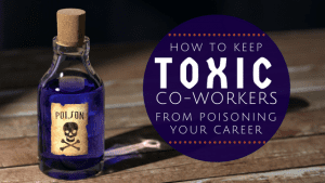 How to Keep Toxic Co-Workers from Poisoning Your Career