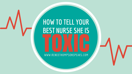 How to Tell Your Best Nurse She is Toxic
