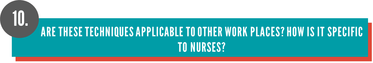 Are these techniques applicable to other work places? How is it specific to nurses?