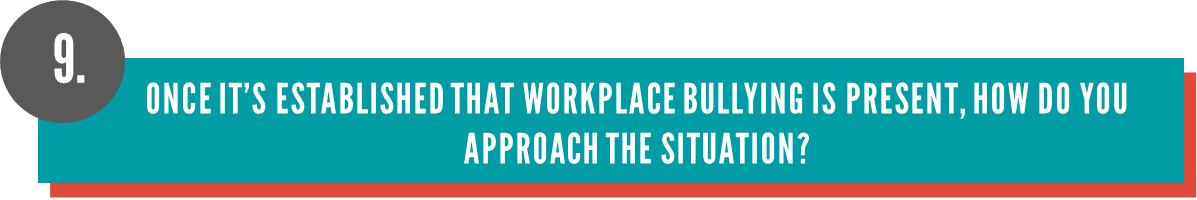 Once it's established that workplace bullying is present, how do you approach it?