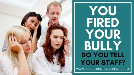 You Fired Your Bully - Do You Tell Your Staff_
