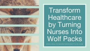 Transform Healthcare by Turning Nurses Into Wolf Packs