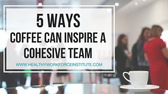 5 Ways Coffee Can Inspire a Cohesive Team