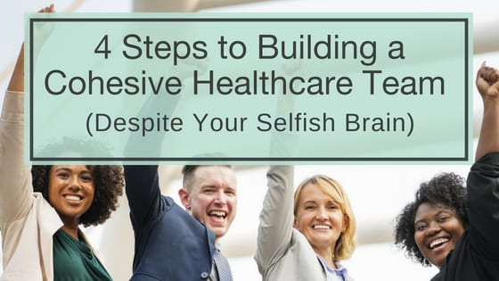 4 Steps to Building a Cohesive Healthcare Team Despite Your Selfish Brain